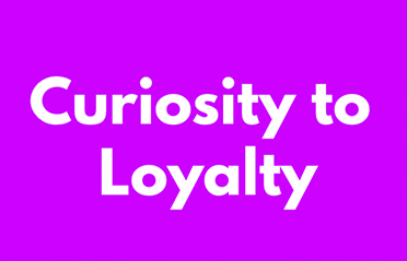Curiosity to Loyalty